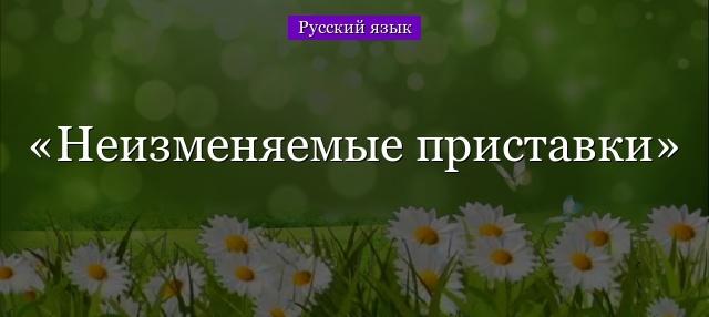 Приставки в русском языке; изменяемые приставки, их правописание, таблица иноязычных приставок с их значением